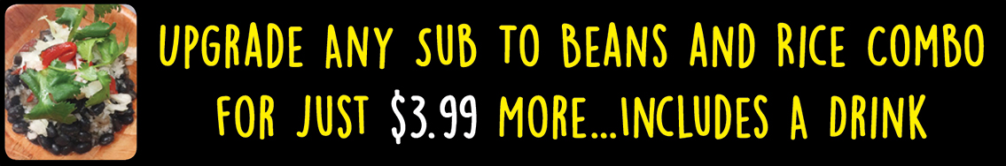 Upgrade any sub to beans and rice combo for just $3.99 more... includes a drink